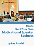 How to Start Your Own ... Motivational Speaker Business (from the Starting Your Own Series)