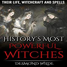 History's Most Powerful Witches: Their Life, Witchcraft and Spells Audiobook by Desmond Wilde Narrated by Charles D. Baker