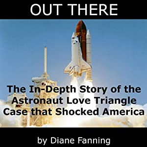 Out There: The In-Depth Story of the Astronaut Love Triangle Case that Shocked America | [Diane Fanning]
