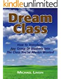 Dream Class: How To Transform Any Group Of Students Into The Class You've Always Wanted (English Edition)