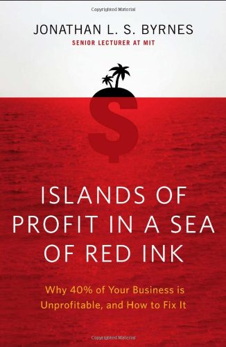 Islands of Profit in a Sea of Red Ink: Why 40 Percent of Your Business Is Unprofitable and How to Fix It