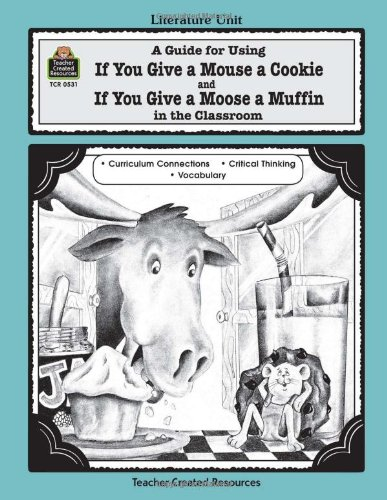 A Guide for Using If You Give a Mouse a Cookie and If You Give a Moose a Muffin in the Classroom