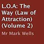 L.O.A: The Way: Law of Attraction, Volume 2 | Mr Mark Wells