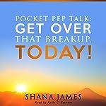 Pocket Pep Talk: Get Over That Breakup, Today! | Shana James