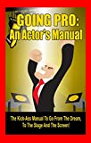 img - for Going Pro: An Actor's Manual: The Kick-Ass Manual To Go From The Dream, To The Stage, And The Screen! book / textbook / text book