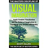 Visual Imagination: Apply Creative Visualization and the Power of Imagination to Transform Your Dreams Into Reality (The Discipline of Masters Series) ~ Scott Allan