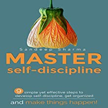 Master Self Discipline: 9 Simple and Effective Steps to Develop Self Discipline, Get Organized, and Make Things Happen! Audiobook by Sandeep Sharma Narrated by Tony Fatania