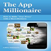 The App Millionaire: How to Make 'Sleep Money' with a Micro-Business | [Greg Shealey]