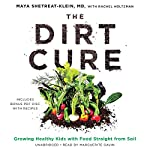 The Dirt Cure: Growing Healthy Kids with Food Straight from Soil | Maya Shetreat-Klein MD