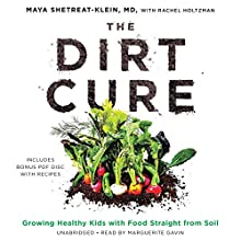 The Dirt Cure: Growing Healthy Kids with Food Straight from Soil Audiobook by Maya Shetreat-Klein MD Narrated by Marguerite Gavin