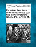 Report on the miners strike in bituminous coal field in Westmoreland County, Pa., in 1910-11.