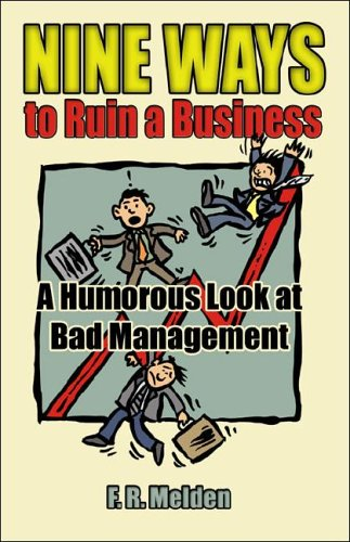 Nine Ways to Ruin a Business: A Humorous Look at Bad Management F.R. Melden