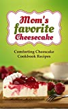 Moms favorite Cheesecake: Comforting Cheese Cake Cookbook Recipes for Dessert and Holidays