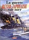 La guerre russo-japonaise sur mer: 1904-1905 par Piouffre