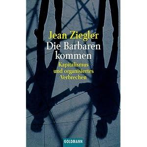 Die Barbaren kommen: Kapitalismus und organisiertes Verbrechen Ziegler Jean