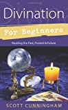 Divination for Beginners: Reading the Past, Present & Future (For Beginners (Llewellyn's)) (0738703842) by Scott Cunningham