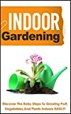 Indoor Gardening -  Discover The Baby Steps To Growing Fruit, Vegetables, And Plants Indoors Easily! (iindoor gardening ,indoor gardening, indoor vegetable ... container gardening, vegetable garde)
