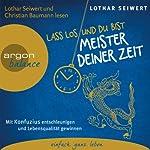 Lass los und du bist Meister deiner Zeit: Mit Konfuzius entschleunigen und Lebensqualität gewinnen | Lothar Seiwert