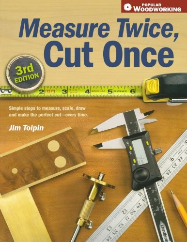 Jim Tolpin - Measure Twice, Cut Once: Simple Steps to Measure, Scale, Draw and Make the Perfect Cut-Every Time. (Popular Woodworking)