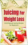 Juicing For Weight Loss: 39  All-Natural Juicing Recipes for Beginners (Juicing Diet & Detox Recipe Books for Health & Weight Loss) (Juicing Bible, Juicing ... Juicing Detox Recipes, Juicing Nutrition)