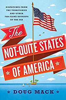 Book Cover: The Not-Quite States of America: Dispatches from the Territories and Other Far-Flung Outposts of the USA
