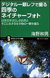デジタル一眼レフで撮る四季のネイチャーフォト 日本のすばらしき自然とそこに生きる生き物の一瞬を撮る (サイエンス・アイ新書)