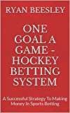 One Goal A Game - Hockey Betting System: A Successful Strategy To Making Money In Sports Betting