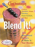 Good Housekeeping Blend It!: 150 Sensational Recipes to Make in Your Blender-Frappes, Smoothies, Soups, Pancakes, Frozen Cocktails and More (Good Housekeeping)