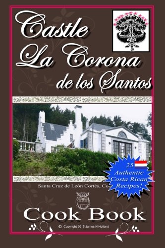 Castle La Corona de los Santos Cookbook: Authentic Costa Rican Recipes of the Mountains and More! by James Nathaniel Holland