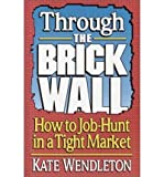 Through the Brick Wall: How to Job-hunt in a Tight Market (0679412298) by Kate Wendleton