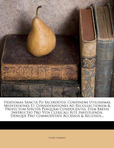 Hebdomas Sancta Pii Sacerdotis: Continens Utilissimas Meditationes Et Considerationes Ad Recollectionem & Profectum Spritûs Perquàm Conducentes. Item ... Pro Commoditate Accessus & Recessus...