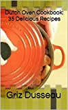 Dutch Oven Cookbook: 35 Delicious Recipes: Easy Recipes For Camping Or At Home; Includes American, Italian, Mexican, Russian/ Meals, Desserts, Bread, And ... And Easy Baking (Cooking With Griz Book 1)