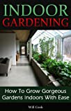 Indoor Gardening: How To Grow Gorgeous Gardens Indoors With Ease (Container Gardening, Aeroponics, Hydroponics, Vertical Tower Gardens, Window Gardens and House Plants) (Gardening Guidebooks)