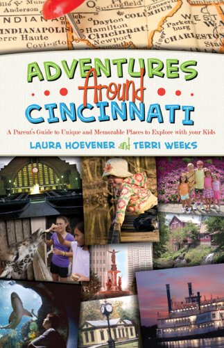 Adventures Around Cincinnati - A Parent's Guide to Unique and Memorable Places to Explore with your Kids