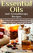 Essential Oils and Aromatherapy Recipes: Natural Health and Beauty Solutions Using Essential Oils and Aromatherapy for Stress Reduction, Pain Relief, Skin ... and Beauty (Essential Oils Guides Book 2)