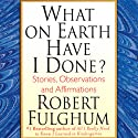 What on Earth Have I Done?: Stories, Observations, and Affirmations (       UNABRIDGED) by Robert Fulghum Narrated by Robert Fulghum