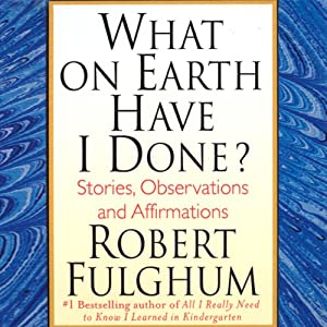 What on Earth Have I Done?: Stories, Observations, and Affirmations | [Robert Fulghum]