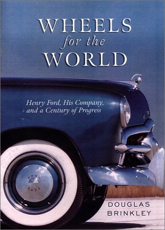 Wheels for the World: Henry Ford, His Company, and a Century of Progress, Douglas G. Brinkley