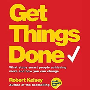 Get Things Done: What Stops Smart People Achieving More and How You Can Change (       UNABRIDGED) by Robert Kelsey Narrated by Roger May