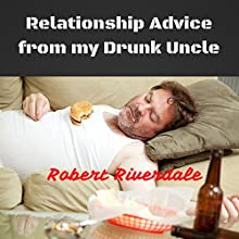 Relationship Advice from My Drunk Uncle: Good Advice Despite Too Many Beers (       UNABRIDGED) by Robert Riverdale Narrated by Jeffrey Kyle Carpenter