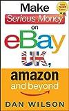 Make Serious Money on eBay UK, Amazon and Beyond by Dan Wilson (2013) Paperback