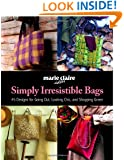 Simply Irresistible Bags: 45 Designs for Going Out, Looking Chic, and Shopping Green (Marie Claire)