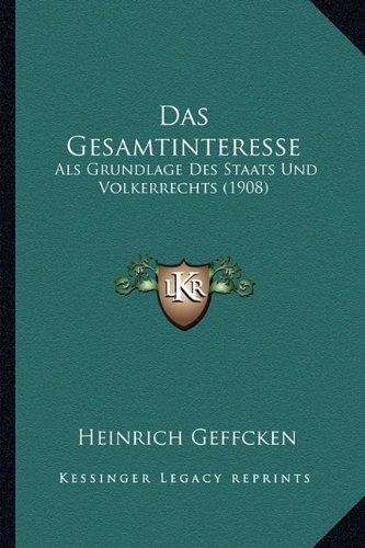 Das Gesamtinteresse: ALS Grundlage Des Staats Und Volkerrechts (1908)