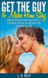 Get the Guy and Make him Stay: How to get the guy you want and how to make him stay. (Get the Love you Want, Love, Romance, Get the guy, Make him yours, Fall in love)