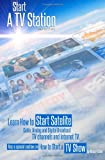 "Start a TV Station: Learn How to Start Satellite, Cable, Analog and Digital Broadcast TV Channel, and Internet TV: Also a Special Section on ""How to Start a TV Show"""