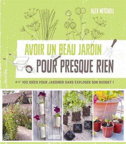Avoir un beau jardin pour presque rien : 100 idées pour jardiner sans exploser son budget