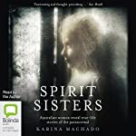 Spirit Sisters: Australian Women Reveal True-Life Stories of the Paranormal | Karina Machado