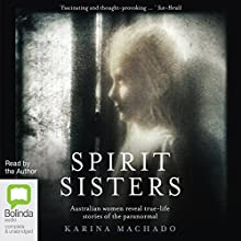 Spirit Sisters: Australian Women Reveal True-Life Stories of the Paranormal Audiobook by Karina Machado Narrated by Karina Machado