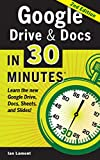 Google Drive and Docs In 30 Minutes: The unofficial guide to Google's free online office and storage suite