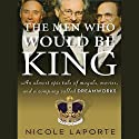 The Men Who Would Be King: An Almost Epic Tale of Moguls, Movies, and a Company Called DreamWorks (       UNABRIDGED) by Nicole LaPorte Narrated by Stephen Hoye